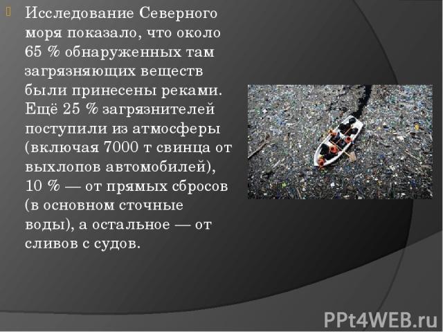 ИсследованиеСеверного моряпоказало, что около 65% обнаруженных там загрязняющих веществ были принесены реками. Ещё 25% загрязнителей поступили из атмосферы (включая 7000 т свинца от выхлопов автомобилей), 10%— от прямых сбросов (в основномсто…