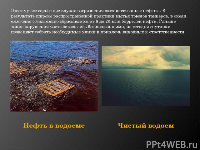 Поэтому все серьёзные случаи загрязнения океана связаны с нефтью. В результате широко распространённой практики мытья трюмов танкеров, в океан ежегодно сознательно сбрасывается от 8 до 20 млнбаррелейнефти. Раньше такие нарушения часто оставались б…