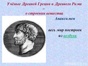 Учёные Древней Греции и Древнего Рима – о строении вещества Анаксимен весь мир п
