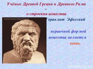 Учёные Древней Греции и Древнего Рима – о строении вещества Гераклит Эфесский пе