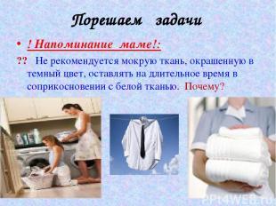 Порешаем задачи ! Напоминание маме!: ?? Не рекомендуется мокрую ткань, окрашенну