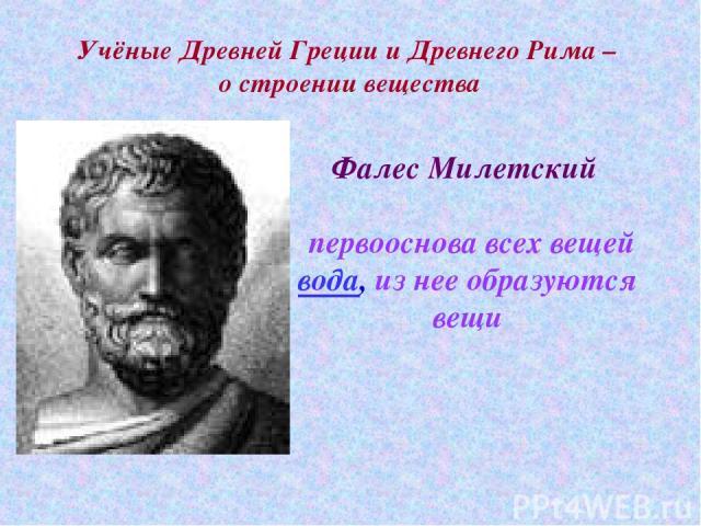 Учёные Древней Греции и Древнего Рима – о строении вещества Фалес Милетский первооснова всех вещей вода, из нее образуются вещи