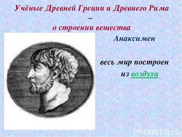 Учёные Древней Греции и Древнего Рима – о строении вещества Анаксимен весь мир построен из воздуха