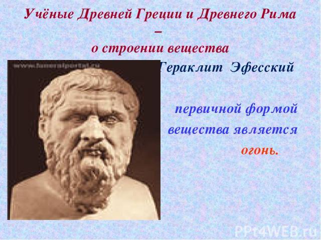 Учёные Древней Греции и Древнего Рима – о строении вещества Гераклит Эфесский первичной формой вещества является огонь.