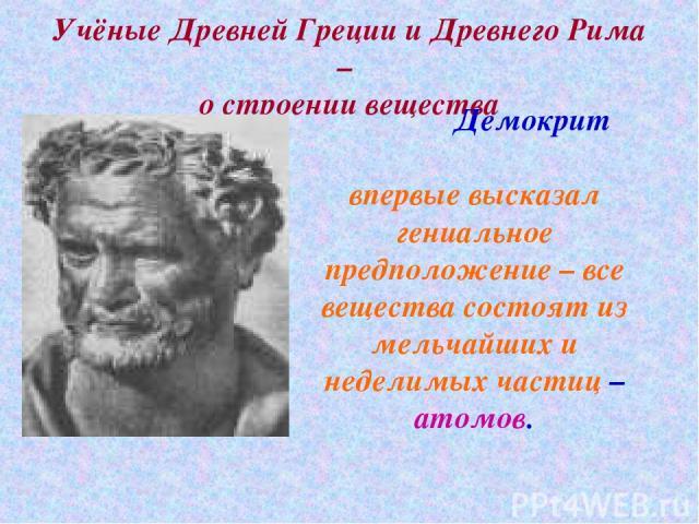 Учёные Древней Греции и Древнего Рима – о строении вещества Демокрит впервые высказал гениальное предположение – все вещества состоят из мельчайших и неделимых частиц – атомов.