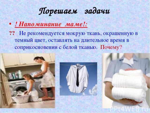 Порешаем задачи ! Напоминание маме!: ?? Не рекомендуется мокрую ткань, окрашенную в темный цвет, оставлять на длительное время в соприкосновении с белой тканью. Почему?