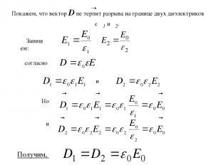 Запишем: и Но и согласно Покажем, что вектор D не терпит разрыва на границе двух