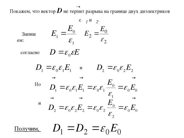 Запишем: и Но и согласно Покажем, что вектор D не терпит разрыва на границе двух диэлектриков с ε1 и ε2. Получим,