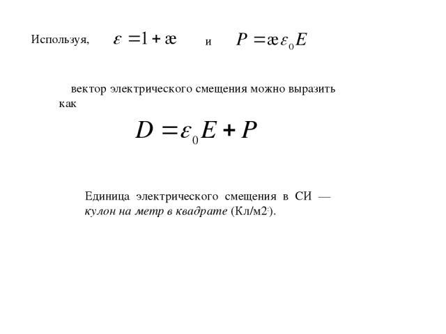 Используя, и вектор электрического смещения можно выразить как Единица электрического смещения в СИ — кулон на метр в квадрате (Кл/м2:).