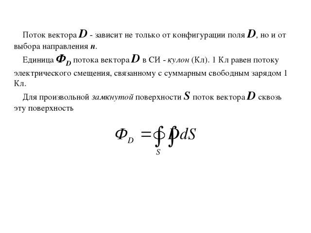 Поток вектора D - зависит не только от конфигурации поля D, но и от выбора направления п. Единица ФD потока вектора D в СИ - кулон (Кл). 1 Кл равен потоку электрического смещения, связанному с суммарным свободным зарядом 1 Кл. Для произвольной замкн…