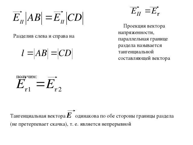 Проекция вектора напряженности, параллельная границе раздела называется тангенциальной составляющей вектора Разделив слева и справа на получим: Тангенциальная вектора Еτ одинакова по обе стороны границы раздела (не претерпевает скачка), т. е. являет…
