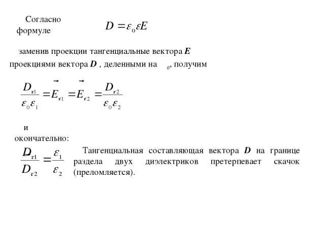 Согласно формуле заменив проекции тангенциальные вектора Еτ проекциями вектора Dτ, деленными на εε0, получим и окончательно: Тангенциальная составляющая вектора D на границе раздела двух диэлектриков претерпевает скачок (преломляется).