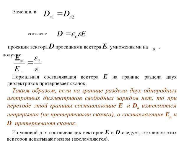 Заменив, в согласно проекции вектора D проекциями вектора Е, умноженными на εоε, получим Нормальная составляющая вектора Е на границе раздела двух диэлектриков претерпевает скачок. Таким образом, если на границе раздела двух однородных изотропных ди…