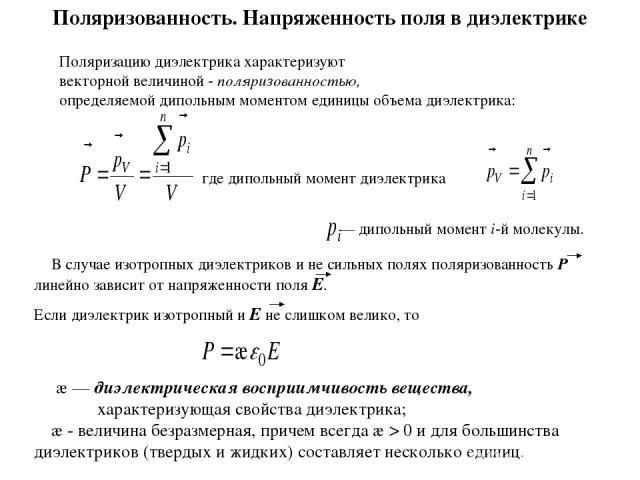 Поляризованность. Напряженность поля в диэлектрике Поляризацию диэлектрика характеризуют векторной величиной - поляризованностью, определяемой дипольным моментом единицы объема диэлектрика: где дипольный момент диэлектрика В случае изотропных диэлек…