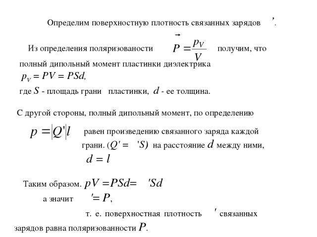 Определим поверхностную плотность связанных зарядов σ'. полный дипольный момент пластинки диэлектрика pV = PV = PSd, где S - площадь грани пластинки, d - ее толщина. Таким образом. pV =PSd= σ'Sd а значит σ'= Р, т. е. поверхностная плотность σ' связа…