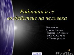 Радиация и её воздействие на человека Выполнила: Лучкова Евгения ученица 11 А кл