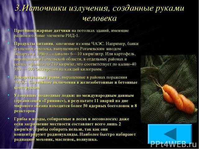 3.Источники излучения, созданные руками человека Противопожарные датчики на потолках зданий, имеющие радиоизотопные элементы РИД-1. Продукты питания, завозимые из зоны ЧАЭС. Например, банки сгущенного молока, выпущенного Рогачевским заводом Беларуси…