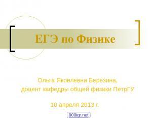 ЕГЭ по Физике 10 апреля 2013 г. Ольга Яковлевна Березина, доцент кафедры общей ф