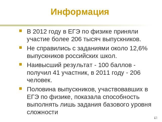 Информация В 2012 году в ЕГЭ по физике приняли участие более 206 тысяч выпускников. Не справились с заданиями около 12,6% выпускников российских школ. Наивысший результат - 100 баллов - получил 41 участник, в 2011 году - 206 человек. Половина выпуск…