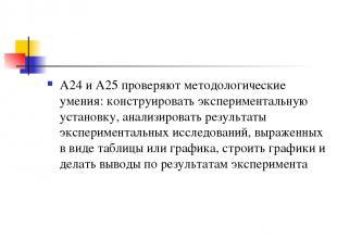 А24 и А25 проверяют методологические умения: конструировать экспериментальную ус