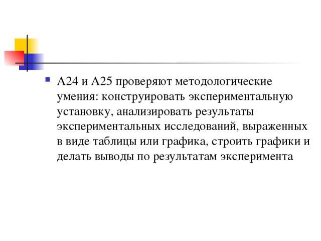А24 и А25 проверяют методологические умения: конструировать экспериментальную установку, анализировать результаты экспериментальных исследований, выраженных в виде таблицы или графика, строить графики и делать выводы по результатам эксперимента
