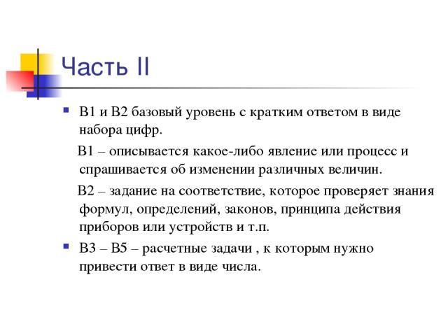Часть II В1 и В2 базовый уровень с кратким ответом в виде набора цифр. В1 – описывается какое-либо явление или процесс и спрашивается об изменении различных величин. В2 – задание на соответствие, которое проверяет знания формул, определений, законов…