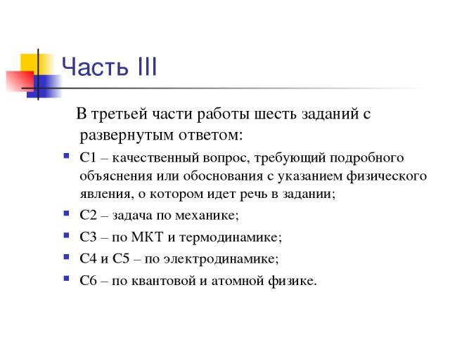 Часть III В третьей части работы шесть заданий с развернутым ответом: С1 – качественный вопрос, требующий подробного объяснения или обоснования с указанием физического явления, о котором идет речь в задании; С2 – задача по механике; С3 – по МКТ и те…