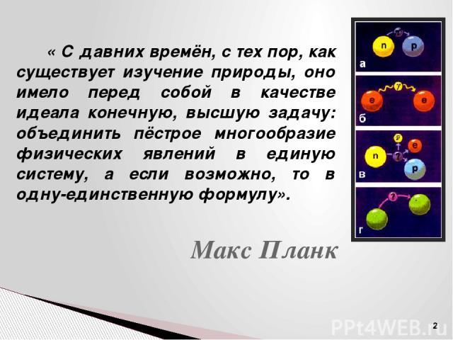 Физика – наука о наиболее общих и фундаментальных закономерностях, определяющих структуру и эволюцию материального мира. Материя – объективная реальность, существующая независимо от нашего сознания, данная нам в ощущениях. Движение – форма существов…