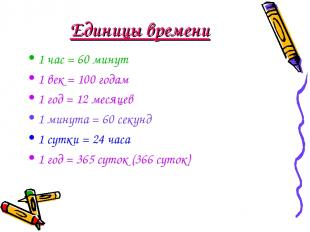 Единицы времени 1 час = 60 минут 1 век = 100 годам 1 год = 12 месяцев 1 минута =