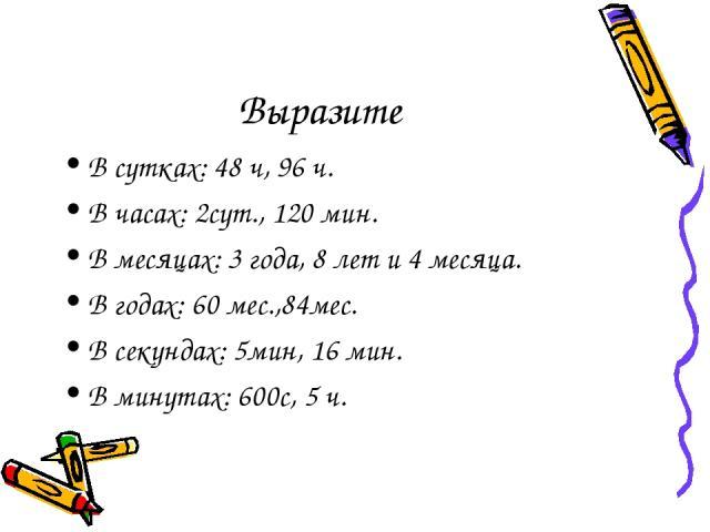 Выразите В сутках: 48 ч, 96 ч. В часах: 2сут., 120 мин. В месяцах: 3 года, 8 лет и 4 месяца. В годах: 60 мес.,84мес. В секундах: 5мин, 16 мин. В минутах: 600с, 5 ч.
