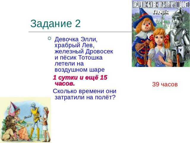 Задание 2 Девочка Элли, храбрый Лев, железный Дровосек и пёсик Тотошка летели на воздушном шаре 1 сутки и ещё 15 часов. Сколько времени они затратили на полёт? 39 часов