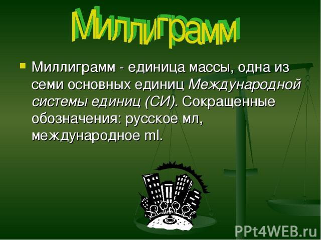 Миллиграмм - единица массы, одна из семи основных единиц Международной системы единиц (СИ). Сокращенные обозначения: русское мл, международное ml.