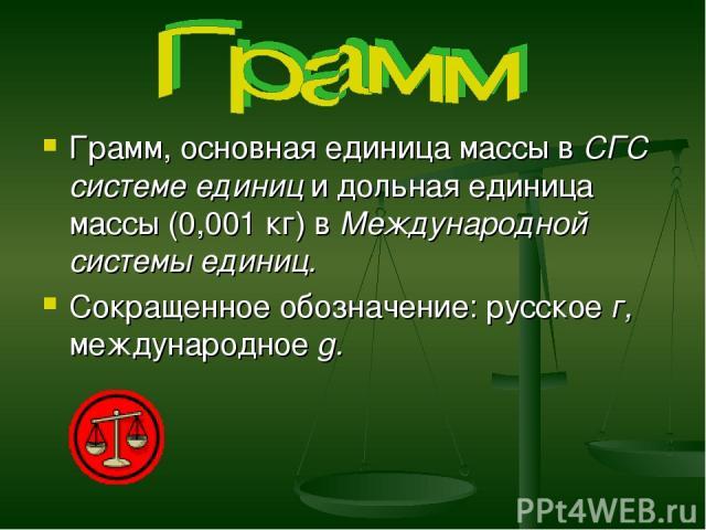 Грамм, основная единица массы в СГС системе единиц и дольная единица массы (0,001 кг) в Международной системы единиц. Сокращенное обозначение: русское г, международное g.