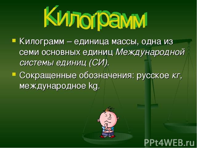 Килограмм – единица массы, одна из семи основных единиц Международной системы единиц (СИ). Сокращенные обозначения: русское кг, международное kg.