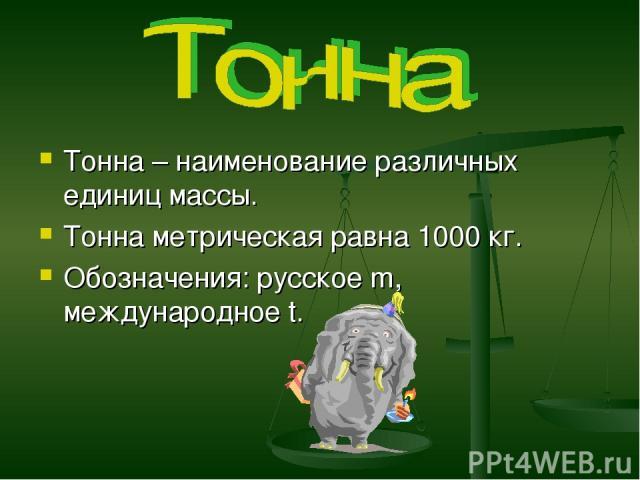 Тонна – наименование различных единиц массы. Тонна метрическая равна 1000 кг. Обозначения: русское m, международное t.