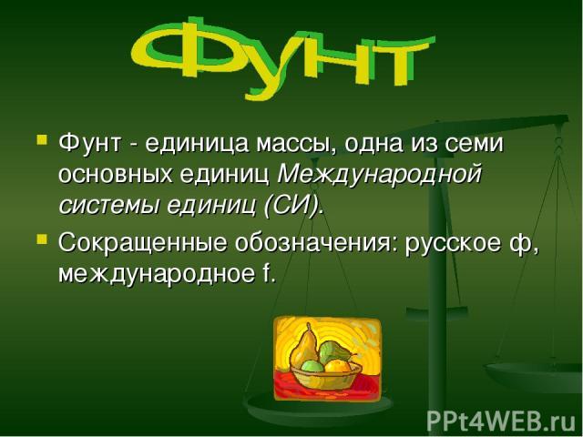 Фунт - единица массы, одна из семи основных единиц Международной системы единиц (СИ). Сокращенные обозначения: русское ф, международное f.