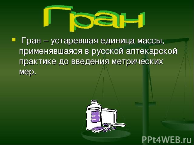 Гран – устаревшая единица массы, применявшаяся в русской аптекарской практике до введения метрических мер.
