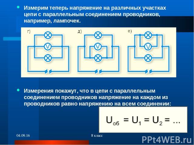 * 8 класс Измерим теперь напряжение на различных участках цепи с параллельным соединением проводников, например, лампочек. Измерения покажут, что в цепи с параллельным соединением проводников напряжение на каждом из проводников равно напряжению на в…