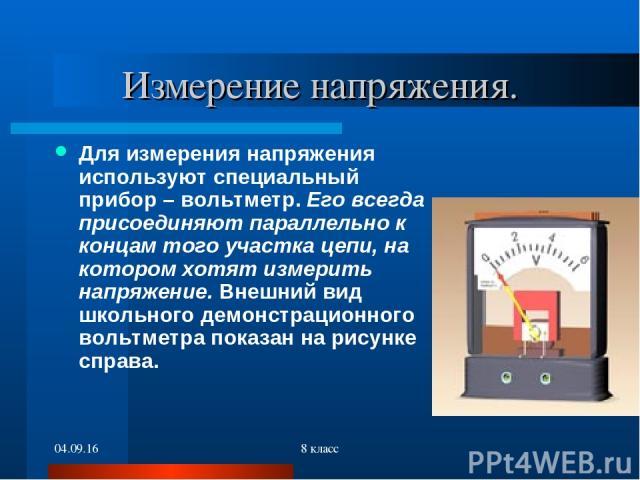 * 8 класс Измерение напряжения. Для измерения напряжения используют специальный прибор – вольтметр. Его всегда присоединяют параллельно к концам того участка цепи, на котором хотят измерить напряжение. Внешний вид школьного демонстрационного вольтме…