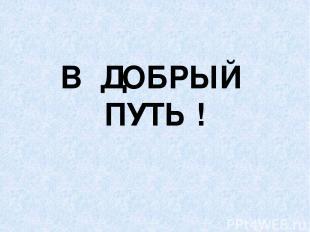 В ДОБРЫЙ ПУТЬ !