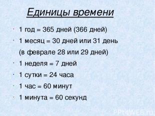 Единицы времени 1 год = 365 дней (366 дней) 1 месяц = 30 дней или 31 день (в фев