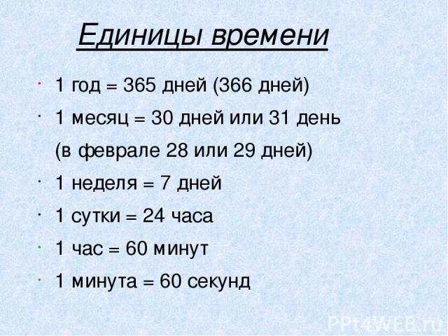 Единицы времени 1 год = 365 дней (366 дней) 1 месяц = 30 дней или 31 день (в феврале 28 или 29 дней) 1 неделя = 7 дней 1 сутки = 24 часа 1 час = 60 минут 1 минута = 60 секунд