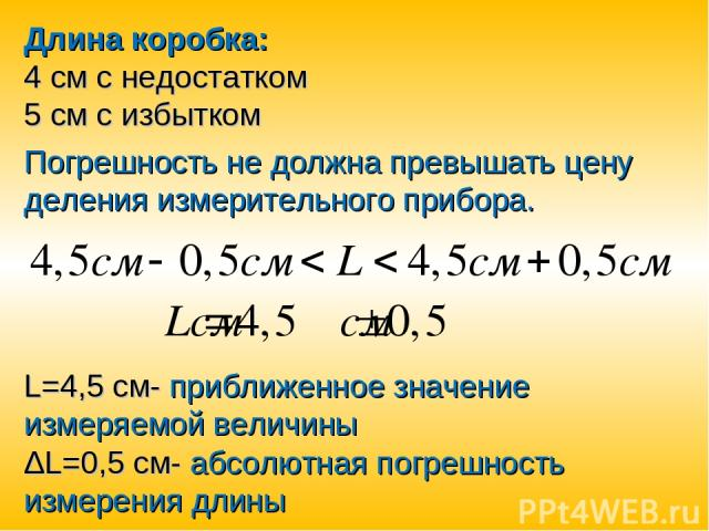 Длина коробка: 4 см с недостатком 5 см с избытком Погрешность не должна превышать цену деления измерительного прибора. L=4,5 см- приближенное значение измеряемой величины ΔL=0,5 см- абсолютная погрешность измерения длины