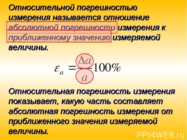 Относительной погрешностью измерения называется отношение абсолютной погрешности измерения к приближенному значению измеряемой величины. Относительная погрешность измерения показывает, какую часть составляет абсолютная погрешность измерения от прибл…