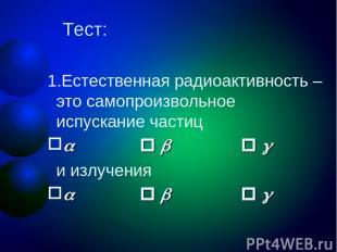 Тест: Естественная радиоактивность – это самопроизвольное испускание частиц и из