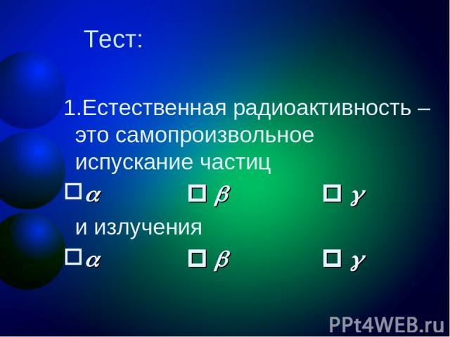 Тест: Естественная радиоактивность – это самопроизвольное испускание частиц и излучения
