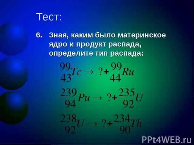 Тест: Зная, каким было материнское ядро и продукт распада, определите тип распада: