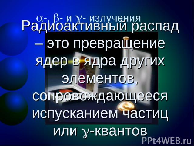 -, - и - излучения Радиоактивный распад – это превращение ядер в ядра других элементов, сопровождающееся испусканием частиц или -квантов