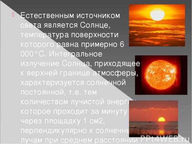 Естественным источником света является Солнце, температура поверхности которого равна примерно 6 000°С. Интегральное излучение Солнца, приходящее к верхней границе атмосферы, характеризуется солнечной постоянной, т.е. тем количеством лучистой энерги…