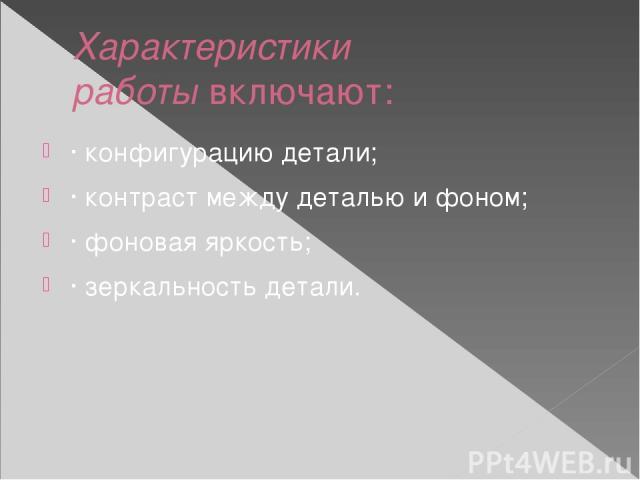 Характеристики работывключают: · конфигурацию детали; · контраст между деталью и фоном; · фоновая яркость; · зеркальность детали.